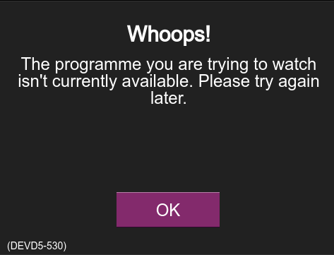 Whoops! The programme you are trying to watch isn't currently available. Please try again later [OK].